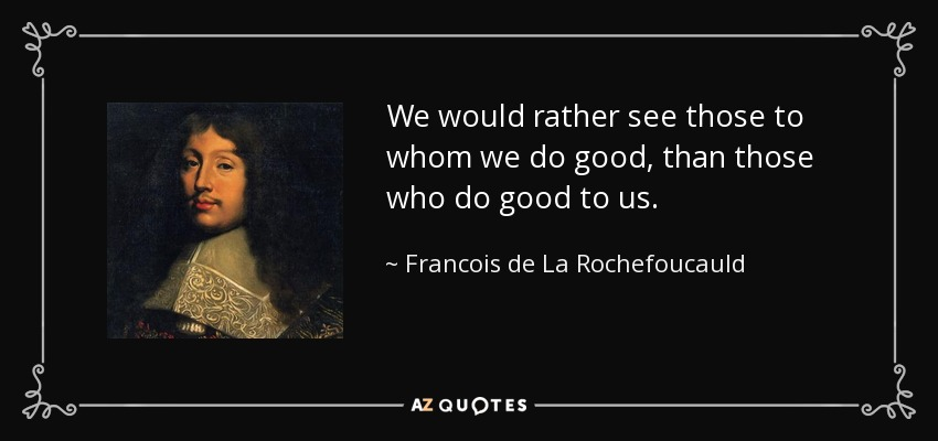 We would rather see those to whom we do good, than those who do good to us. - Francois de La Rochefoucauld