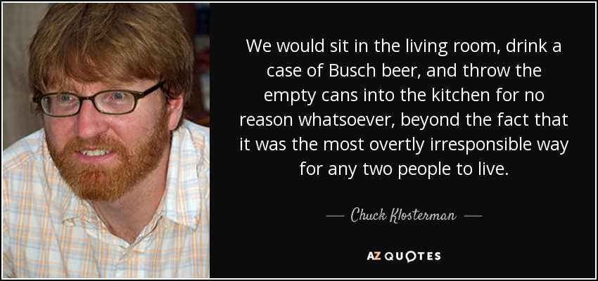We would sit in the living room, drink a case of Busch beer, and throw the empty cans into the kitchen for no reason whatsoever, beyond the fact that it was the most overtly irresponsible way for any two people to live. - Chuck Klosterman