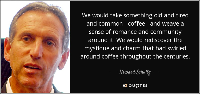 We would take something old and tired and common - coffee - and weave a sense of romance and community around it. We would rediscover the mystique and charm that had swirled around coffee throughout the centuries. - Howard Schultz