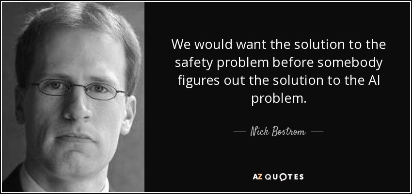 We would want the solution to the safety problem before somebody figures out the solution to the AI problem. - Nick Bostrom