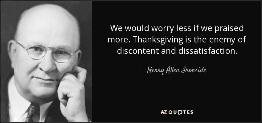 We would worry less if we praised more. Thanksgiving is the enemy of discontent and dissatisfaction. - Henry Allen Ironside