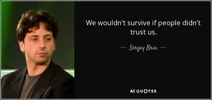 We wouldn't survive if people didn't trust us. - Sergey Brin