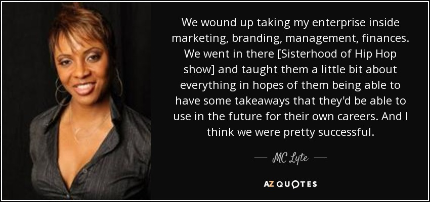 We wound up taking my enterprise inside marketing, branding, management, finances. We went in there [Sisterhood of Hip Hop show] and taught them a little bit about everything in hopes of them being able to have some takeaways that they'd be able to use in the future for their own careers. And I think we were pretty successful. - MC Lyte