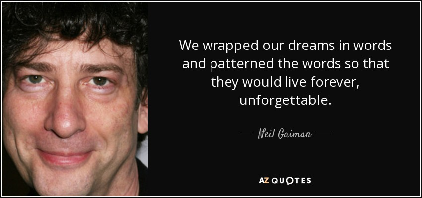 We wrapped our dreams in words and patterned the words so that they would live forever, unforgettable. - Neil Gaiman