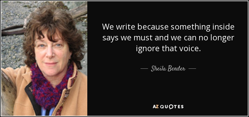 We write because something inside says we must and we can no longer ignore that voice. - Sheila Bender