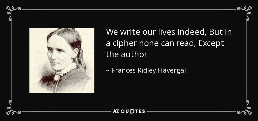 We write our lives indeed, But in a cipher none can read, Except the author - Frances Ridley Havergal