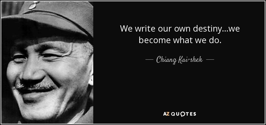 We write our own destiny ...we become what we do. - Chiang Kai-shek