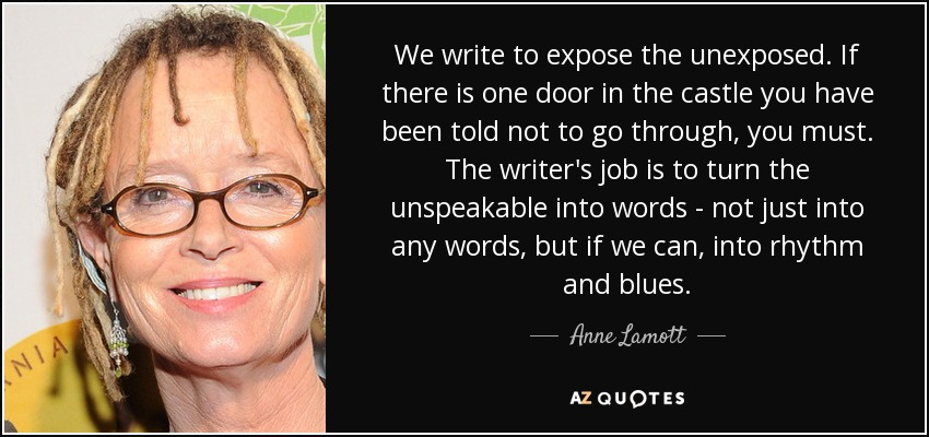 We write to expose the unexposed. If there is one door in the castle you have been told not to go through, you must. The writer's job is to turn the unspeakable into words - not just into any words, but if we can, into rhythm and blues. - Anne Lamott