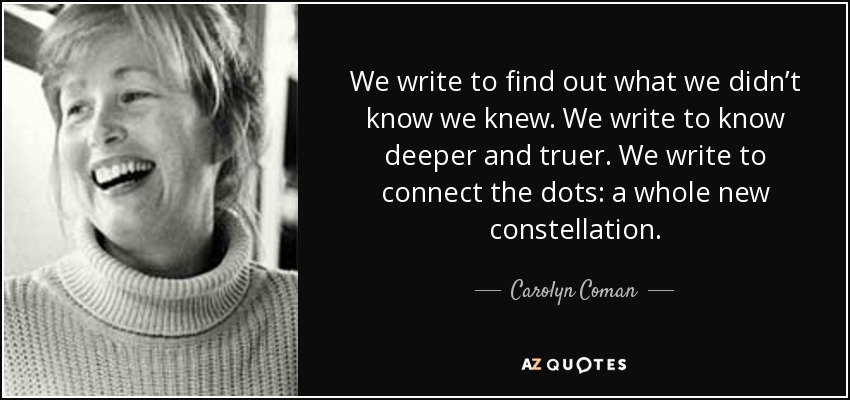 We write to find out what we didn't know we knew. We write to know deeper and truer. We write to connect the dots: a whole new constellation. - Carolyn Coman