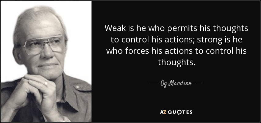 Weak is he who permits his thoughts to control his actions; strong is he who forces his actions to control his thoughts. - Og Mandino