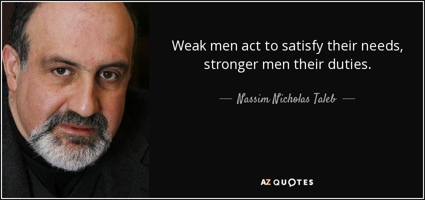 Weak men act to satisfy their needs, stronger men their duties. - Nassim Nicholas Taleb