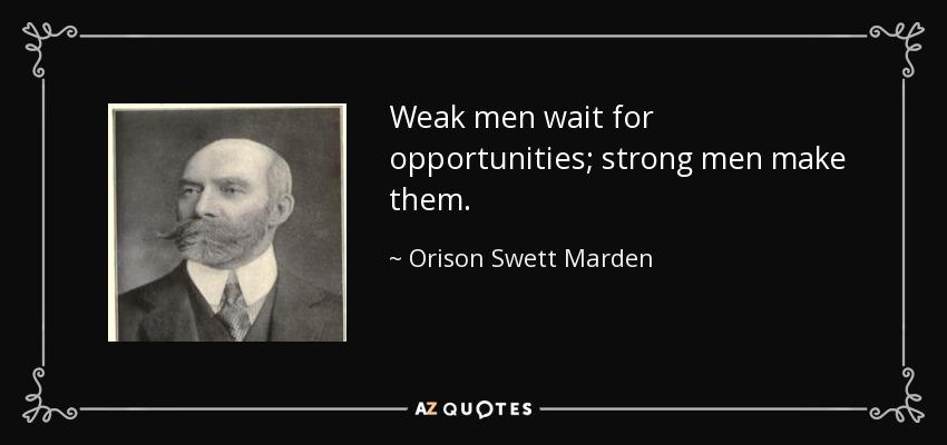 Weak men wait for opportunities; strong men make them. - Orison Swett Marden