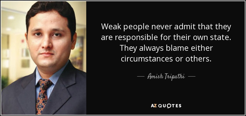 Weak people never admit that they are responsible for their own state. They always blame either circumstances or others. - Amish Tripathi