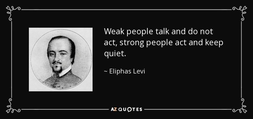 Weak people talk and do not act, strong people act and keep quiet. - Eliphas Levi
