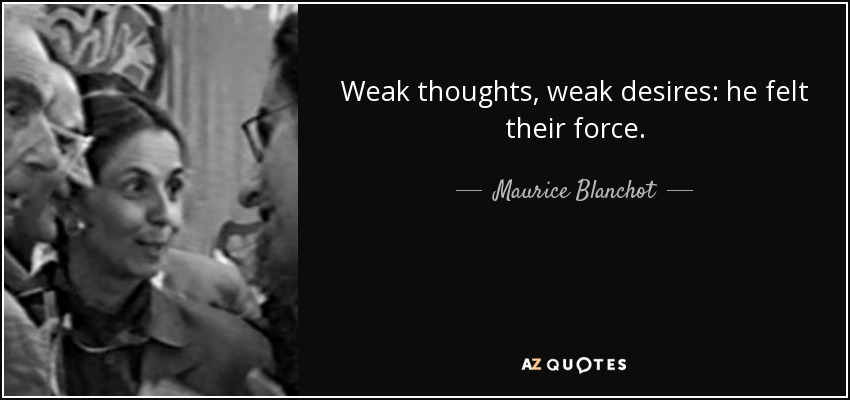 Weak thoughts, weak desires: he felt their force. - Maurice Blanchot