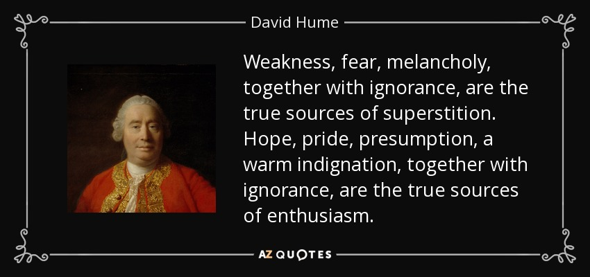 Weakness, fear, melancholy, together with ignorance, are the true sources of superstition. Hope, pride, presumption, a warm indignation, together with ignorance, are the true sources of enthusiasm. - David Hume