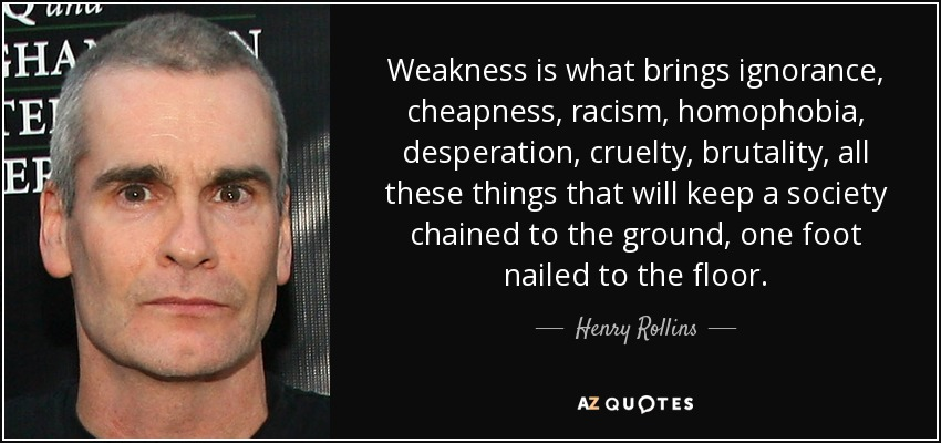 Weakness is what brings ignorance, cheapness, racism, homophobia, desperation, cruelty, brutality, all these things that will keep a society chained to the ground, one foot nailed to the floor. - Henry Rollins