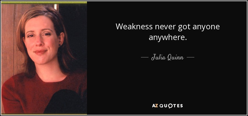 Weakness never got anyone anywhere. - Julia Quinn