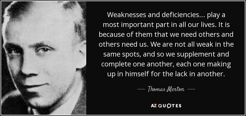 Weaknesses and deficiencies . . . play a most important part in all our lives. It is because of them that we need others and others need us. We are not all weak in the same spots, and so we supplement and complete one another, each one making up in himself for the lack in another. - Thomas Merton
