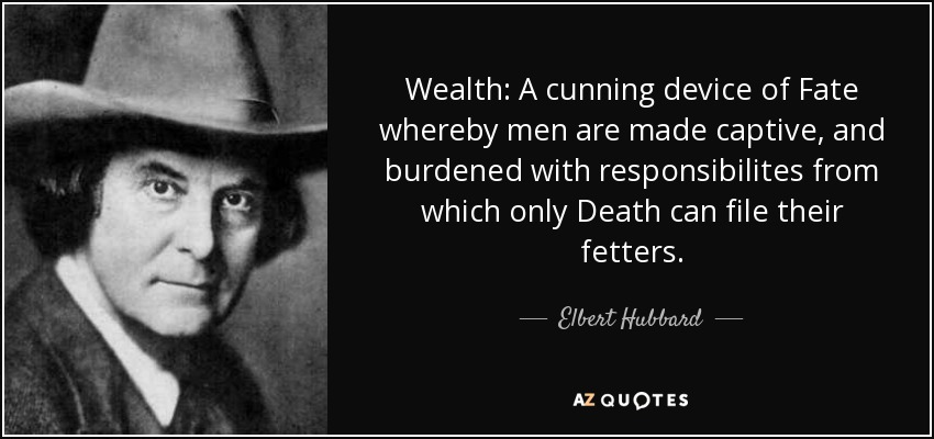 Wealth: A cunning device of Fate whereby men are made captive, and burdened with responsibilites from which only Death can file their fetters. - Elbert Hubbard