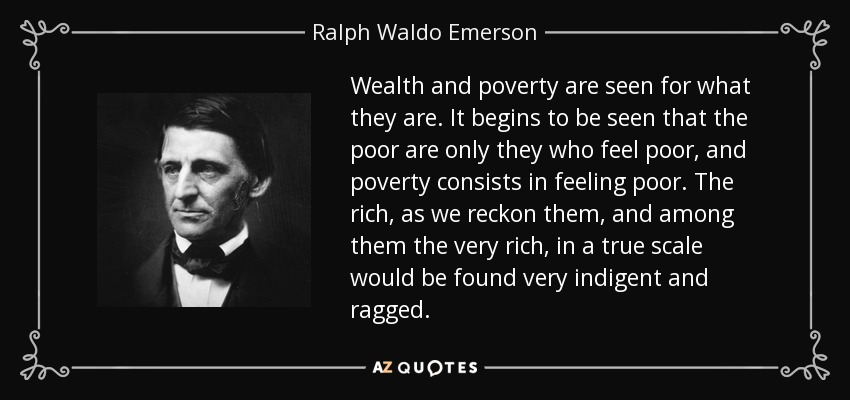 Wealth and poverty are seen for what they are. It begins to be seen that the poor are only they who feel poor, and poverty consists in feeling poor. The rich, as we reckon them, and among them the very rich, in a true scale would be found very indigent and ragged. - Ralph Waldo Emerson