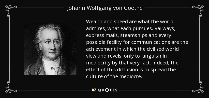 Wealth and speed are what the world admires, what each pursues. Railways, express mails, steamships and every possible facility for communications are the achievement in which the civilized world view and revels, only to languish in mediocrity by that very fact. Indeed, the effect of this diffusion is to spread the culture of the mediocre. - Johann Wolfgang von Goethe