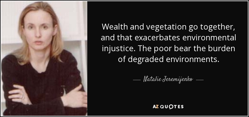 Wealth and vegetation go together, and that exacerbates environmental injustice. The poor bear the burden of degraded environments. - Natalie Jeremijenko