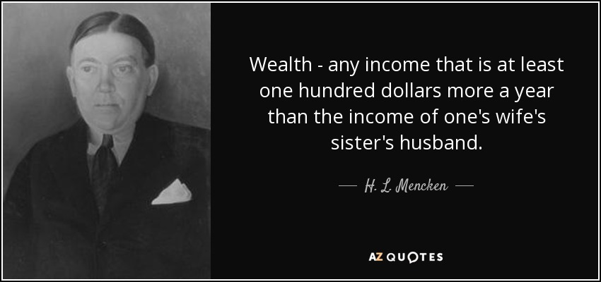 Wealth - any income that is at least one hundred dollars more a year than the income of one's wife's sister's husband. - H. L. Mencken