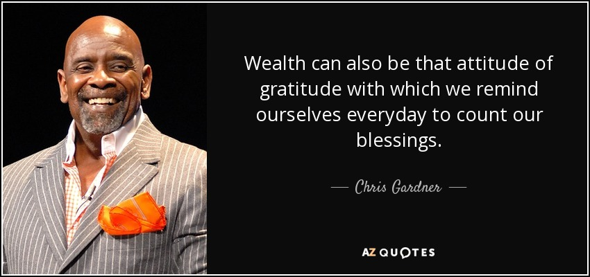 Wealth can also be that attitude of gratitude with which we remind ourselves everyday to count our blessings. - Chris Gardner