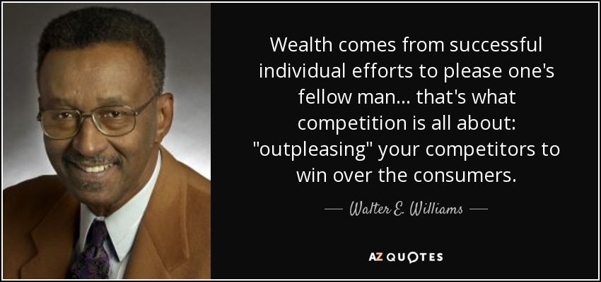 Wealth comes from successful individual efforts to please one's fellow man ... that's what competition is all about: