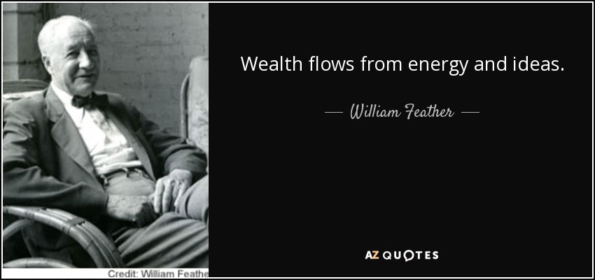 Wealth flows from energy and ideas. - William Feather