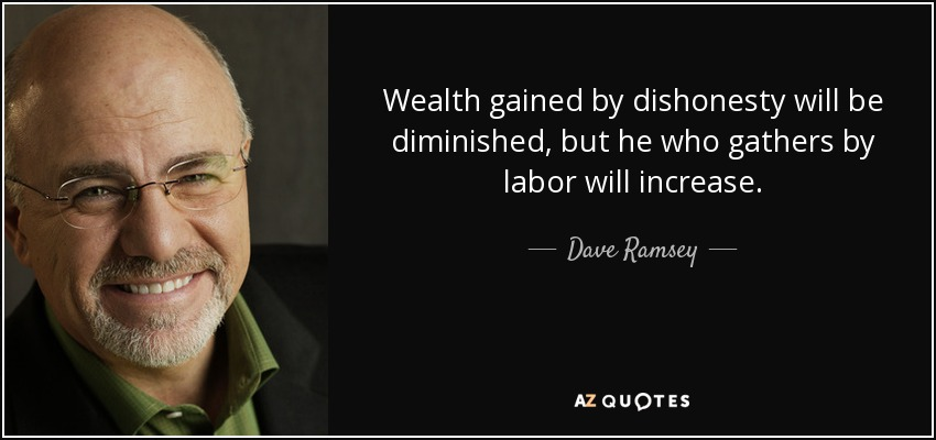 Wealth gained by dishonesty will be diminished, but he who gathers by labor will increase. - Dave Ramsey
