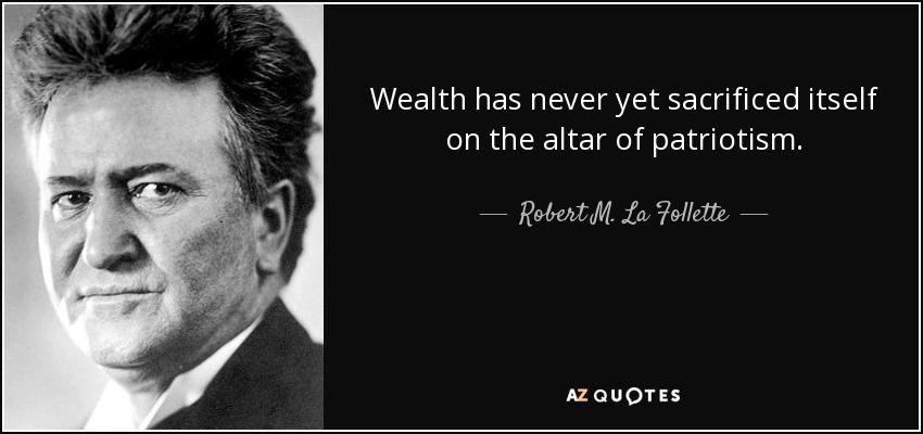 Wealth has never yet sacrificed itself on the altar of patriotism. - Robert M. La Follette, Sr.