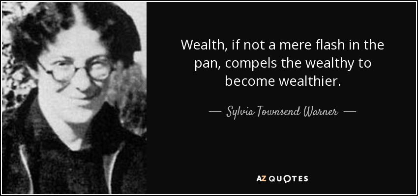 Wealth, if not a mere flash in the pan, compels the wealthy to become wealthier. - Sylvia Townsend Warner