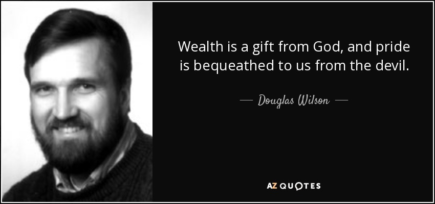 Wealth is a gift from God, and pride is bequeathed to us from the devil. - Douglas Wilson