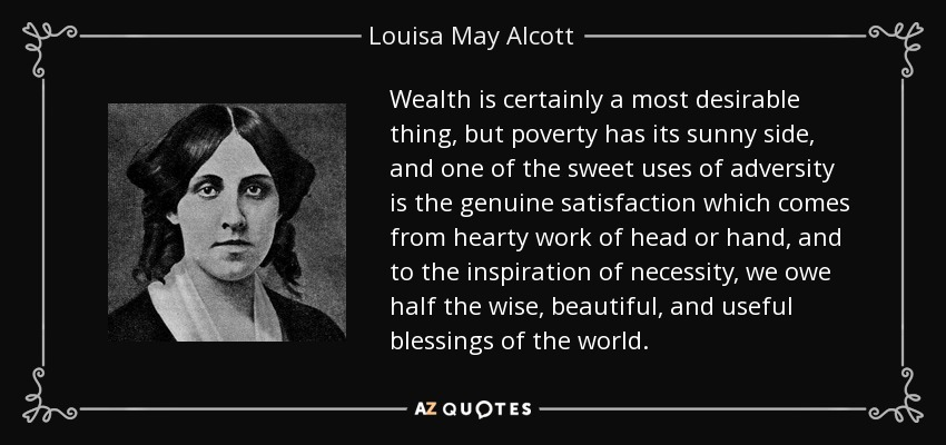 Wealth is certainly a most desirable thing, but poverty has its sunny side, and one of the sweet uses of adversity is the genuine satisfaction which comes from hearty work of head or hand, and to the inspiration of necessity, we owe half the wise, beautiful, and useful blessings of the world. - Louisa May Alcott