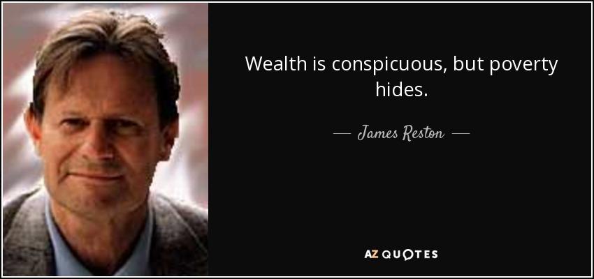 Wealth is conspicuous, but poverty hides. - James Reston, Jr.