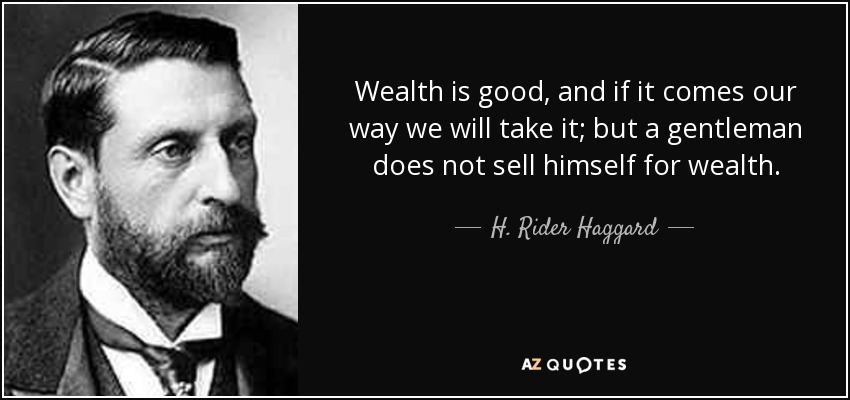 Wealth is good, and if it comes our way we will take it; but a gentleman does not sell himself for wealth. - H. Rider Haggard