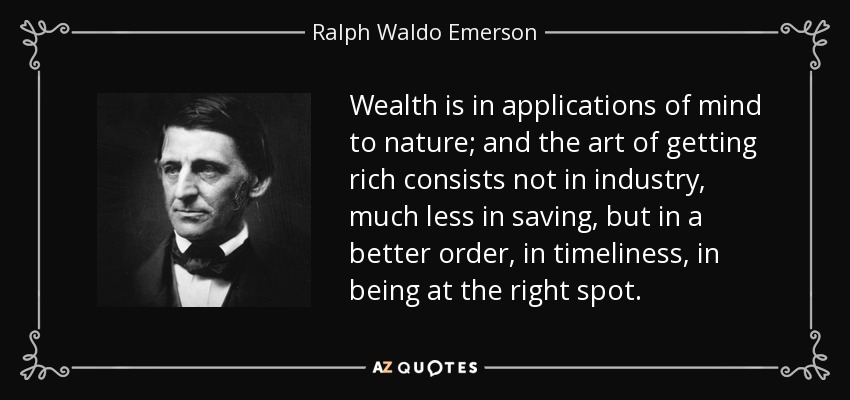 Wealth is in applications of mind to nature; and the art of getting rich consists not in industry, much less in saving, but in a better order, in timeliness, in being at the right spot. - Ralph Waldo Emerson