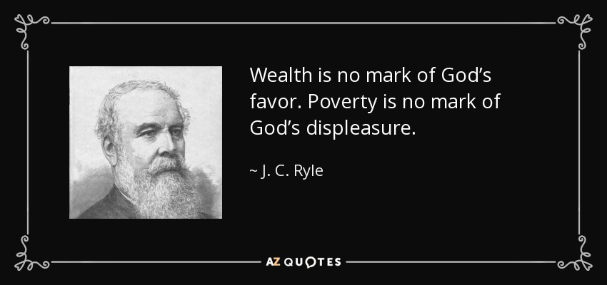 Wealth is no mark of God's favor. Poverty is no mark of God's displeasure. - J. C. Ryle