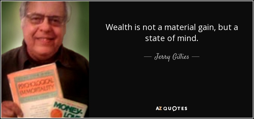 Wealth is not a material gain, but a state of mind. - Jerry Gillies