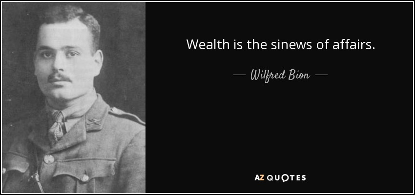 Wealth is the sinews of affairs. - Wilfred Bion