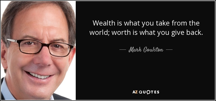 Wealth is what you take from the world; worth is what you give back. - Mark Goulston