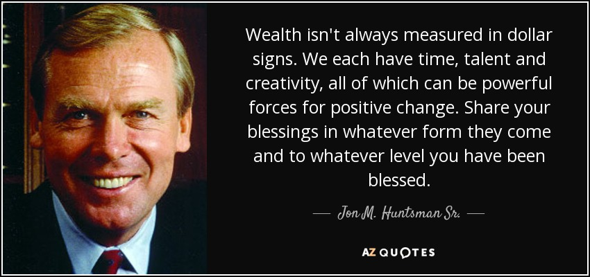 Wealth isn't always measured in dollar signs. We each have time, talent and creativity, all of which can be powerful forces for positive change. Share your blessings in whatever form they come and to whatever level you have been blessed. - Jon M. Huntsman Sr.