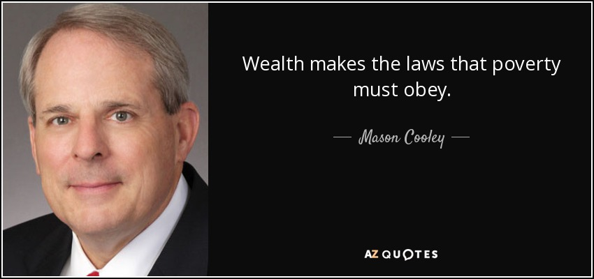 Wealth makes the laws that poverty must obey. - Mason Cooley
