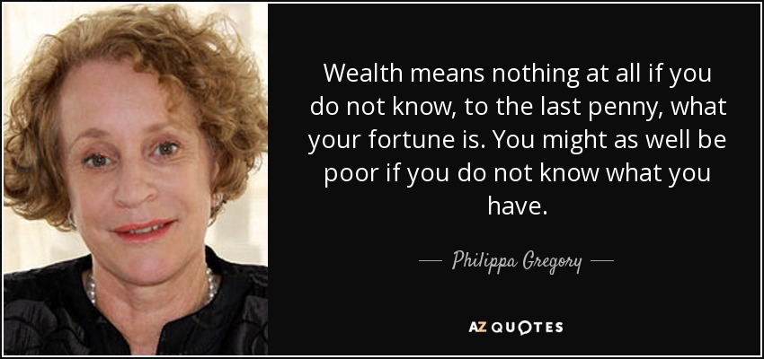 Wealth means nothing at all if you do not know, to the last penny, what your fortune is. You might as well be poor if you do not know what you have. - Philippa Gregory