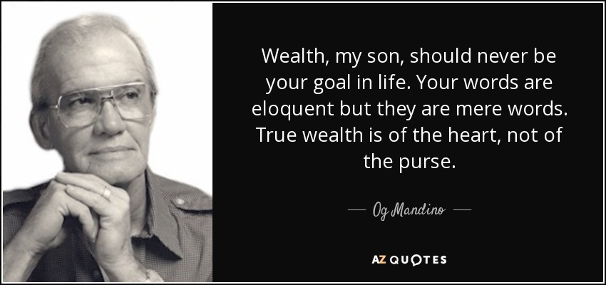Wealth, my son, should never be your goal in life. Your words are eloquent but they are mere words. True wealth is of the heart, not of the purse. - Og Mandino