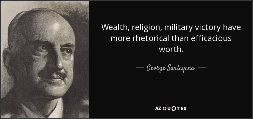Wealth, religion, military victory have more rhetorical than efficacious worth. - George Santayana