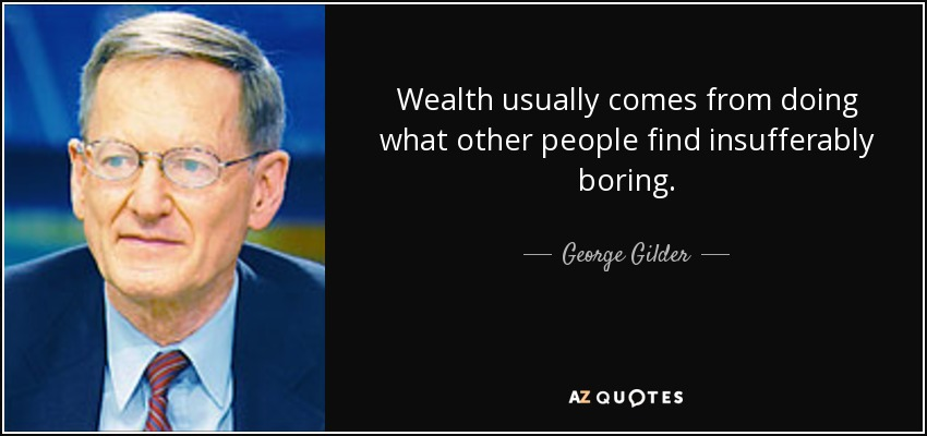 Wealth usually comes from doing what other people find insufferably boring. - George Gilder