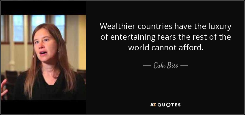 Wealthier countries have the luxury of entertaining fears the rest of the world cannot afford. - Eula Biss